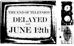 The End of Television Delayed Until June 12